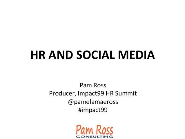 HR  AND  SOCIAL  MEDIA         Pam  Ross   Producer,  Impact99  HR  Summit   @pamelamaeross   #i...