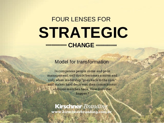 STRATEGIC FOUR LENSES FOR CHANGE Model for transformation In companies people come and go in management, self doubt become...