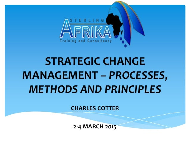 STRATEGIC CHANGE MANAGEMENT – PROCESSES, METHODS AND PRINCIPLES CHARLES COTTER 2-4 MARCH 2015