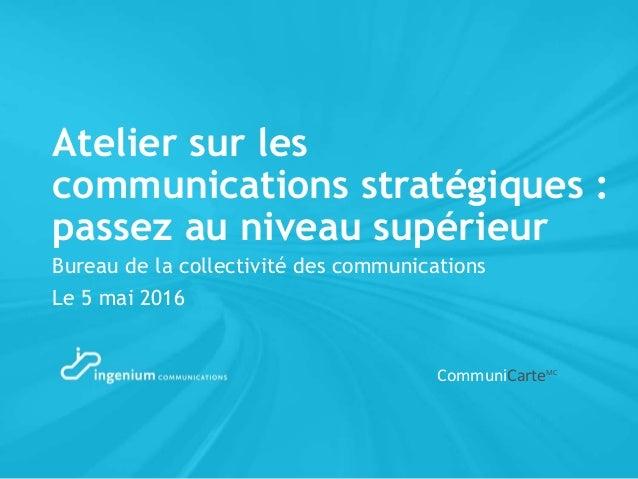 Atelier sur les communications stratégiques : passez au niveau supérieur Bureau de la collectivité des communications Le 5...