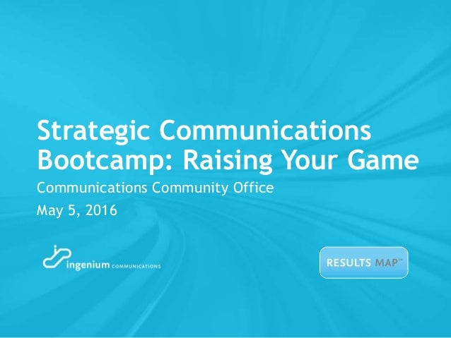 Strategic Communications Bootcamp: Raising Your Game Communications Community Office May 5, 2016