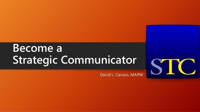Become a Strategic Communicator David L. Caruso, MAPW