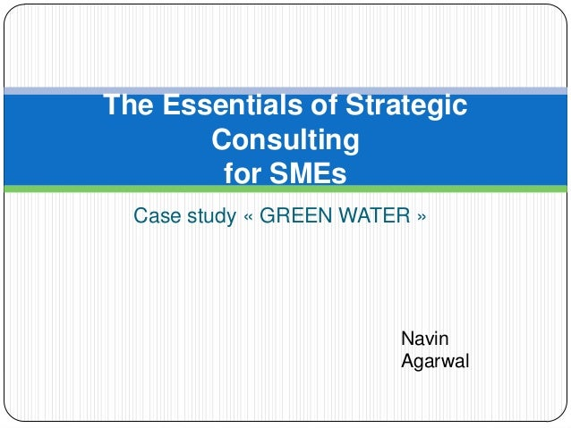 The Essentials of Strategic       Consulting        for SMEs  Case study « GREEN WATER »                         Navin    ...