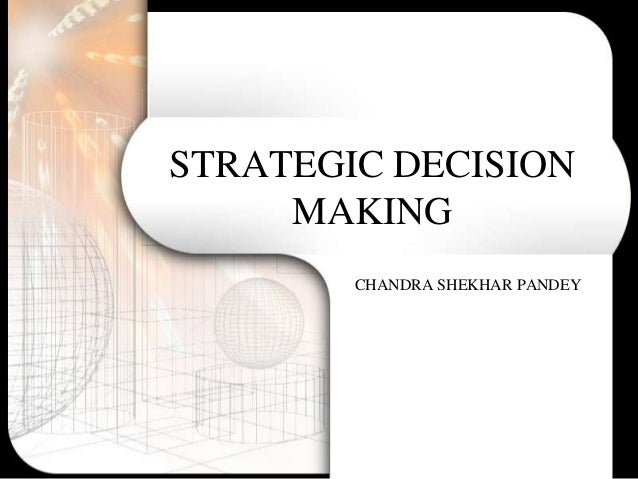 STRATEGIC DECISION     MAKING        CHANDRA SHEKHAR PANDEY