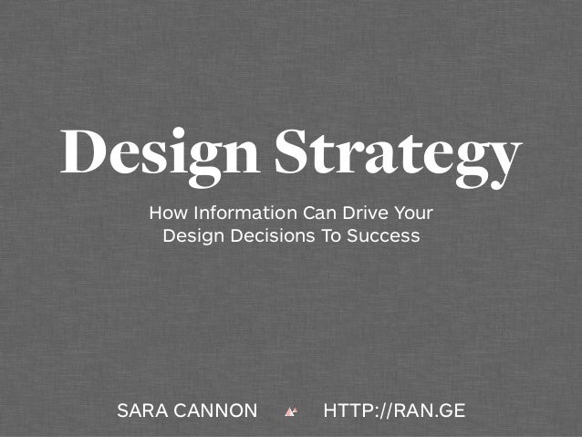 Design Strategy How Information Can Drive Your Design Decisions To Success SARA CANNON HTTP://RAN.GE