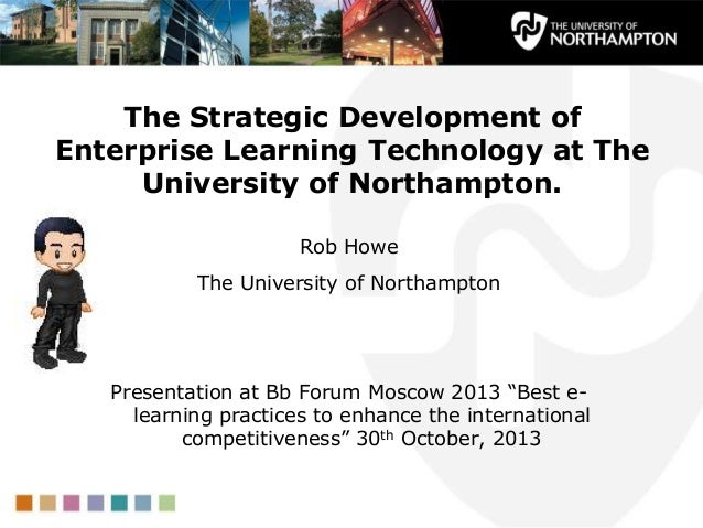 The Strategic Development of Enterprise Learning Technology at The University of Northampton. Rob Howe The University of N...