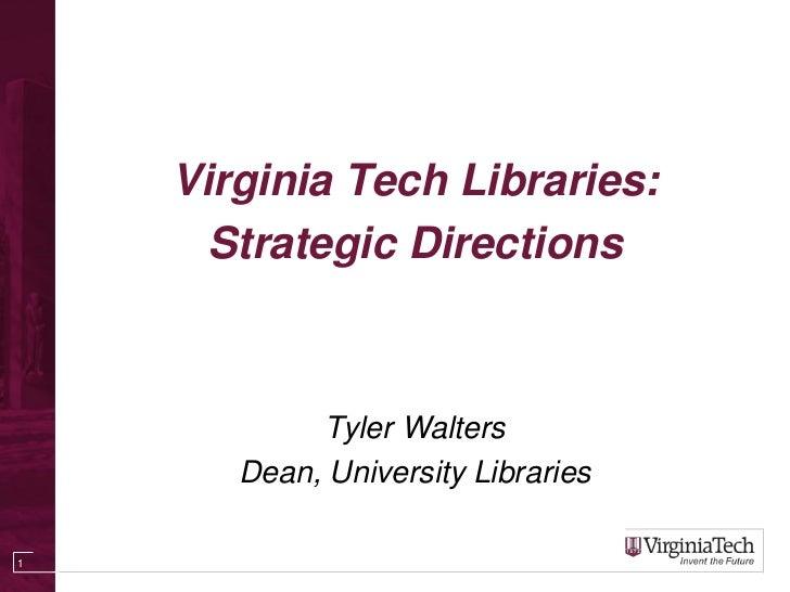 Virginia Tech Libraries:      Strategic Directions            Tyler Walters       Dean, University Libraries1