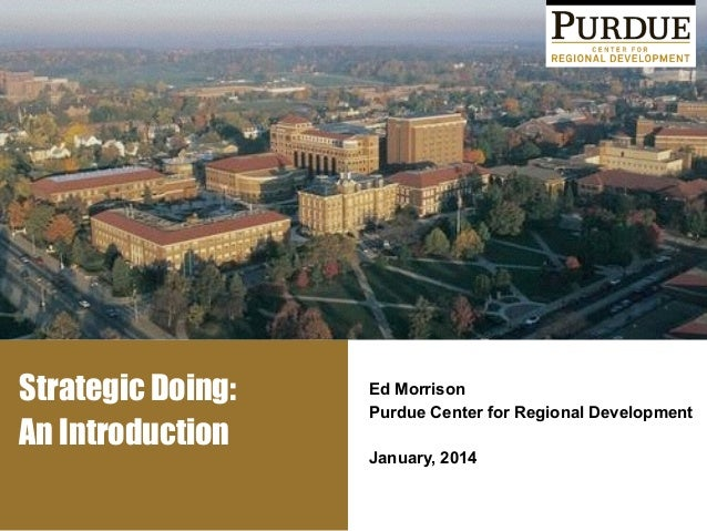 Strategic Doing: An Introduction Ed Morrison Purdue Center for Regional Development ! January, 2014