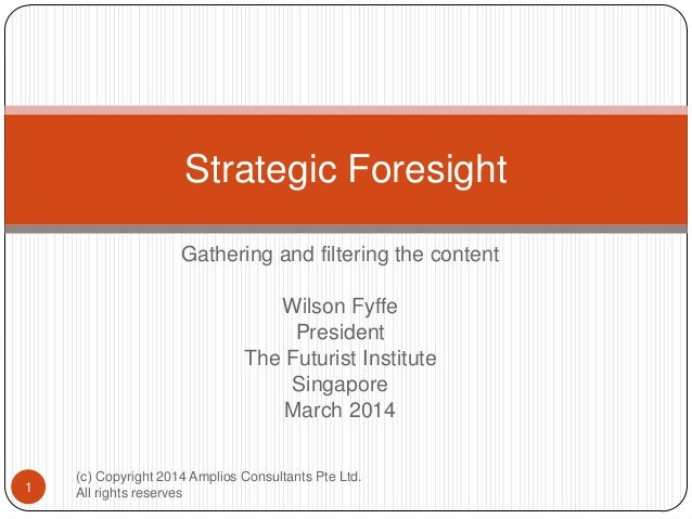 Strategic Foresight Gathering and filtering the content Wilson Fyffe President The Futurist Institute Singapore March 2014...