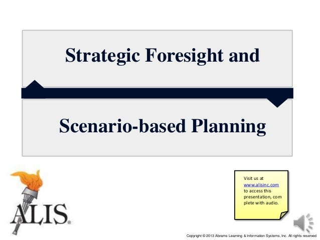 Copyright © 2013 Abrams Learning & Information Systems, Inc. All rights reserved Strategic Foresight and Scenario-based Pl...