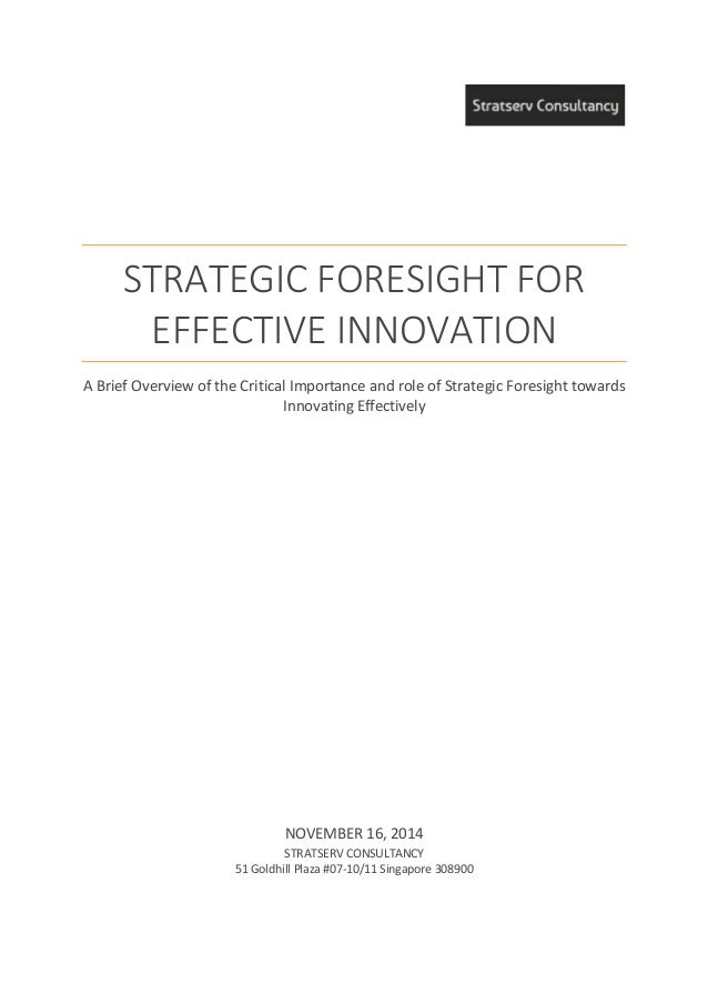 STRATEGIC FORESIGHT FOR EFFECTIVE INNOVATION A Brief Overview of the Critical Importance and role of Strategic Foresight t...