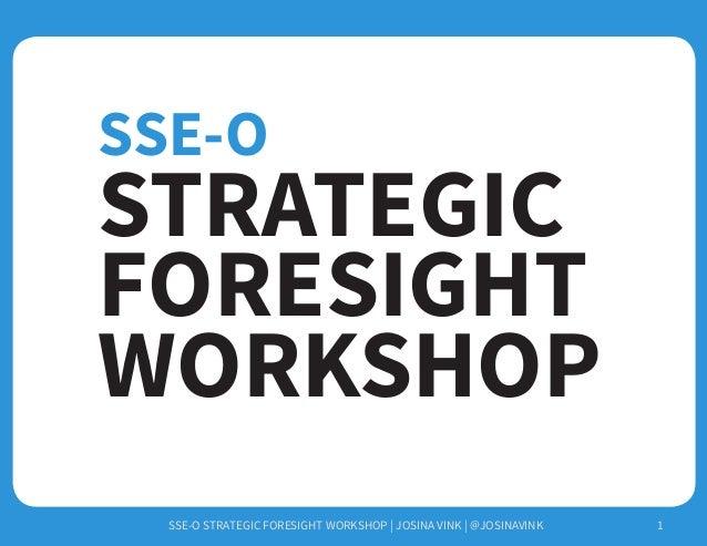 SSE-O STRATEGIC FORESIGHT WORKSHOP | JOSINA VINK | @JOSINAVINK 1 STRATEGIC FORESIGHT WORKSHOP SSE-O