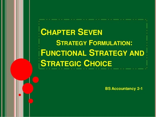 CHAPTER SEVEN  STRATEGY FORMULATION:  FUNCTIONAL STRATEGY AND  STRATEGIC CHOICE  BS Accountancy 2-1
