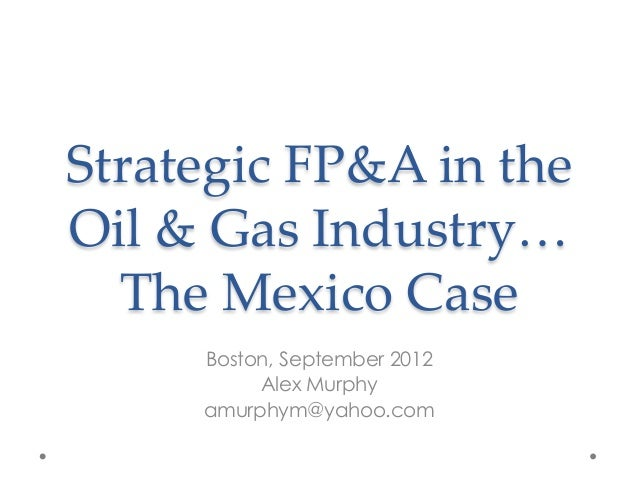 Strategic  FP&A  in  the    Oil  &  Gas  Industry…  The  Mexico  Case	Boston, September 2012Alex Murphyamurphym@yahoo.com