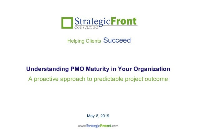 A proactive approach to predictable project outcome May 8, 2019 Helping Clients Succeed Understanding PMO Maturity in Your...