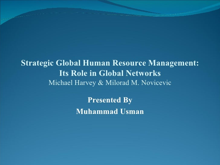 Strategic Global Human Resource Management: Its Role in Global Networks Michael Harvey & Milorad M. Novicevic Presented By...