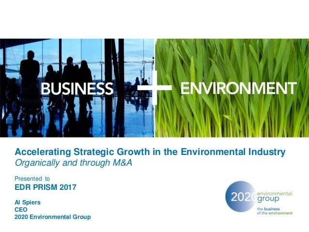 Accelerating Strategic Growth in the Environmental Industry Organically and through M&A Presented to EDR PRISM 2017 Al Spi...