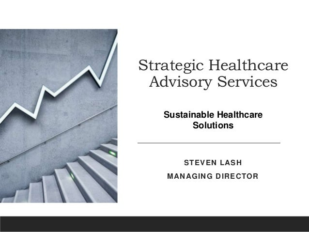 Strategic Healthcare Advisory Services STEVEN LASH MANAGING DIRECTOR Sustainable Healthcare Solutions