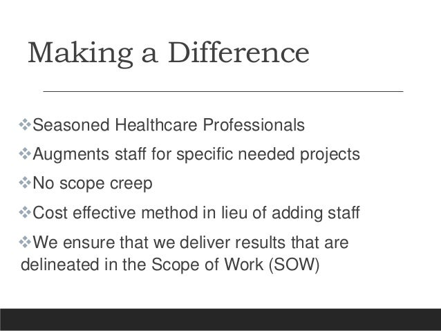 Making a Difference Seasoned Healthcare Professionals Augments staff for specific needed projects No scope creep Cost ...