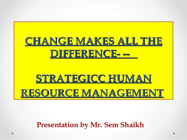 CHANGE MAKES ALL THECHANGE MAKES ALL THE DIFFERENCE- --DIFFERENCE- -- STRATEGICC HUMANSTRATEGICC HUMAN RESOURCE MANAGEMENT...