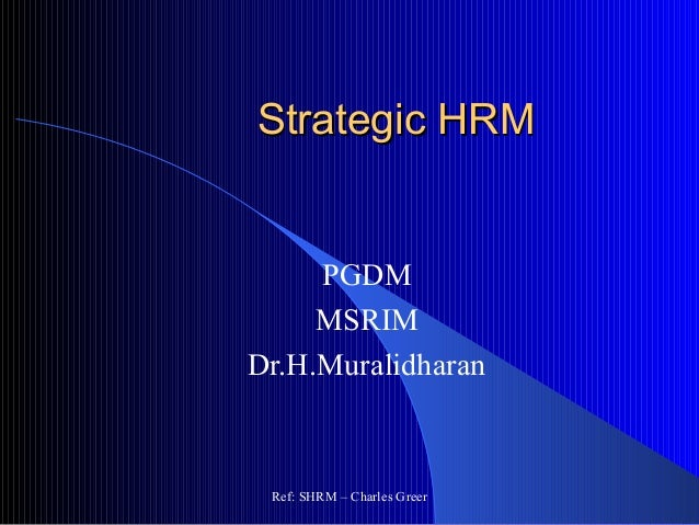 Strategic HRMStrategic HRM PGDM MSRIM Dr.H.Muralidharan Ref: SHRM – Charles Greer