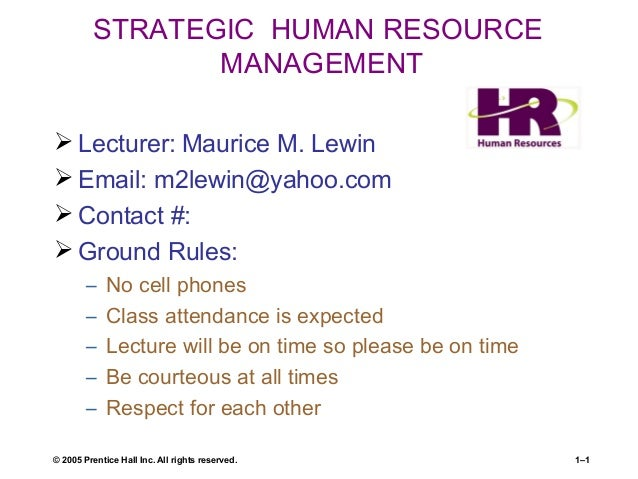 © 2005 Prentice Hall Inc. All rights reserved. 1–1 STRATEGIC HUMAN RESOURCE MANAGEMENT  Lecturer: Maurice M. Lewin  Emai...