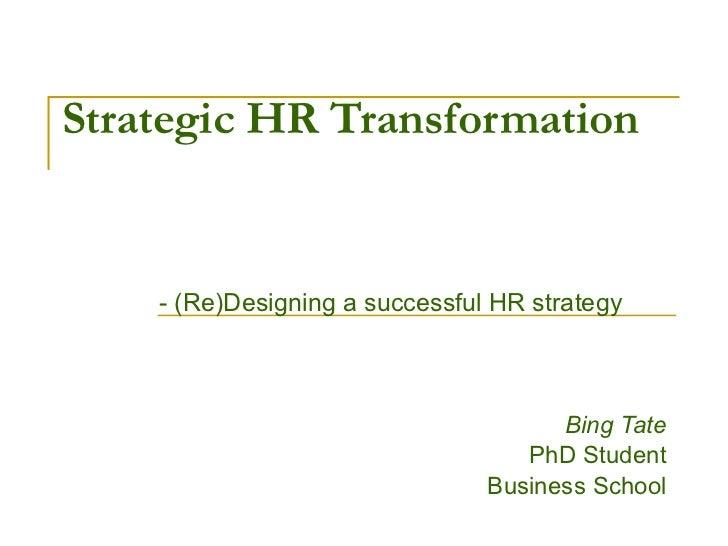 Strategic HR Transformation - (Re)Designing a successful HR strategy Bing Tate PhD Student Business School