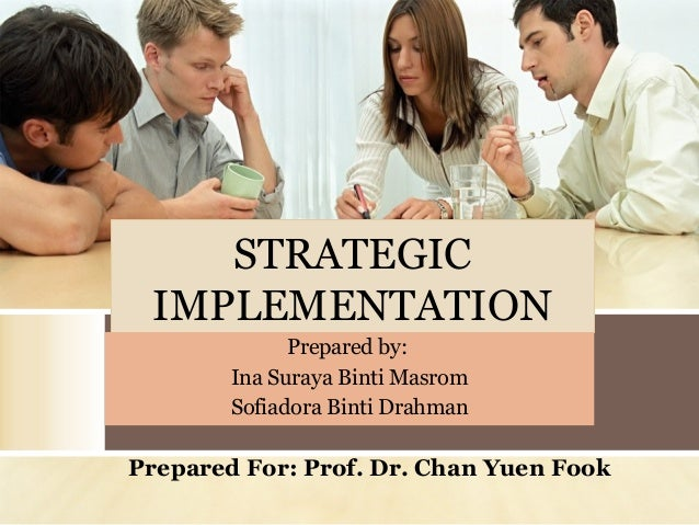 STRATEGIC IMPLEMENTATION Prepared by: Ina Suraya Binti Masrom Sofiadora Binti Drahman  Prepared For: Prof. Dr. Chan Yuen F...