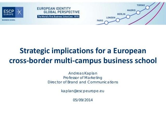 StrategicimplicationsforaEuropean cross‐bordermulti‐campusbusinessschool Andreas Kaplan Professor of Marketing Dir...