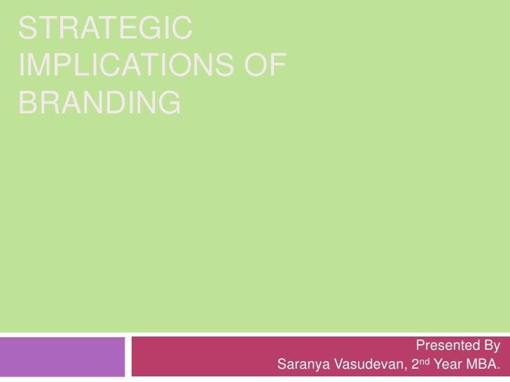 STRATEGIC IMPLICATIONS OF BRANDING<br />Presented By<br />Saranya Vasudevan, 2nd Year MBA.<br />