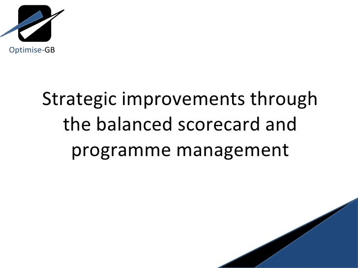 Strategic improvements through the balanced scorecard and programme management Optimise- GB