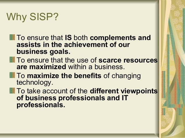 Why SISP? To ensure that IS both complements and assists in the achievement of our business goals. To ensure that the use ...