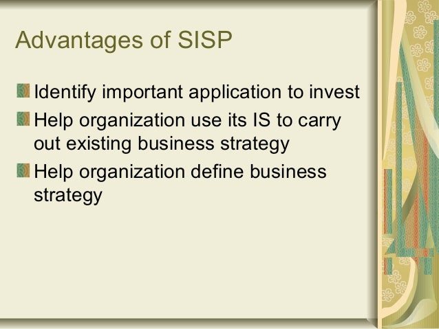 Advantages of SISP Identify important application to invest Help organization use its IS to carry out existing business st...