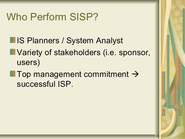 Who Perform SISP? IS Planners / System Analyst Variety of stakeholders (i.e. sponsor, users) Top management commitment  s...