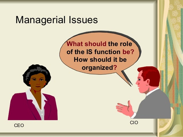 What should the role of the IS function be? How should it be organized? Managerial Issues CEO CIO