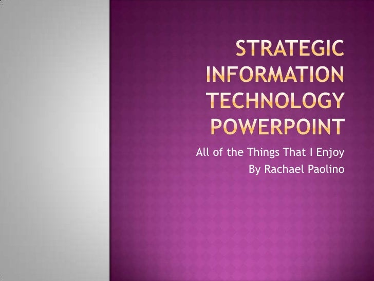 Strategic Information Technology Powerpoint<br />All of the Things That I Enjoy<br />By Rachael Paolino<br />