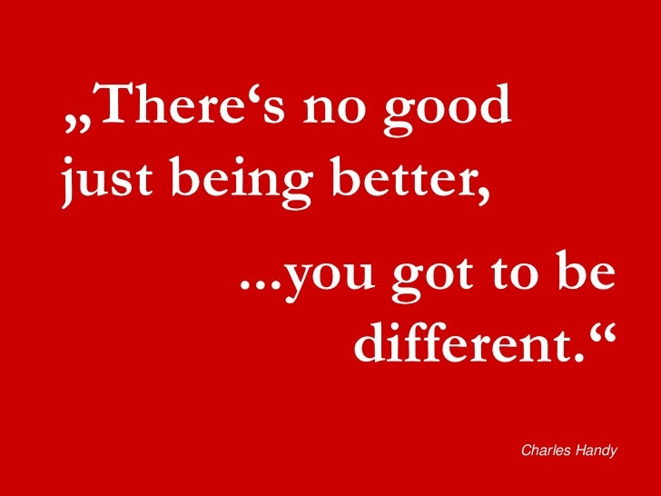 """There""s no good  just being better,       ...you got to be             different.""                      Charles Handy"