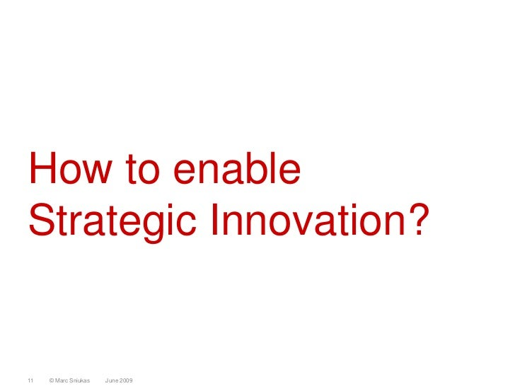 How to enable Strategic Innovation?   11   © Marc Sniukas   June 2009