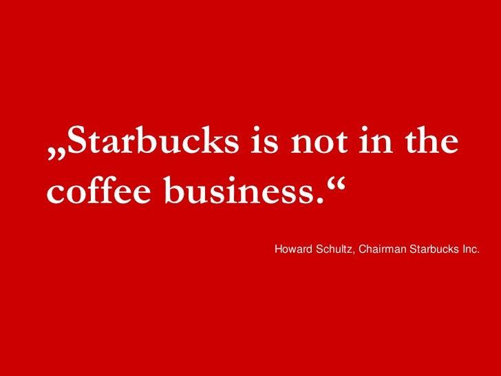 """Starbucks is not in the  coffee business.""               Howard Schultz, Chairman Starbucks Inc."