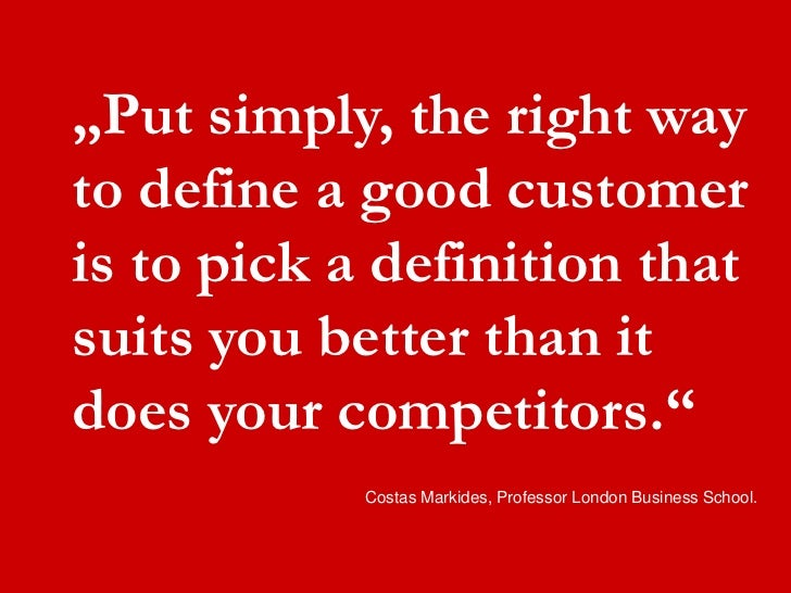 """""""Put simply, the right way  to define a good customer  is to pick a definition that  suits you better than it  does your ..."""
