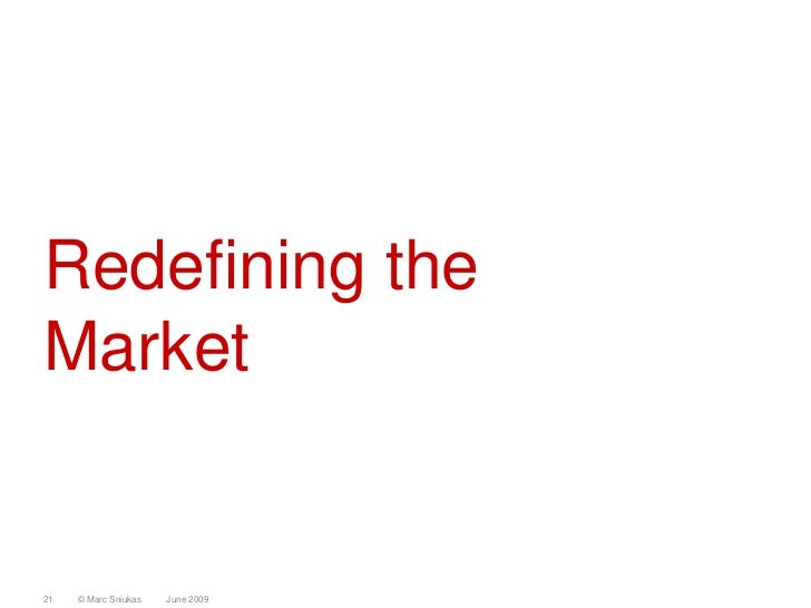 Redefining the Market   21   © Marc Sniukas   June 2009