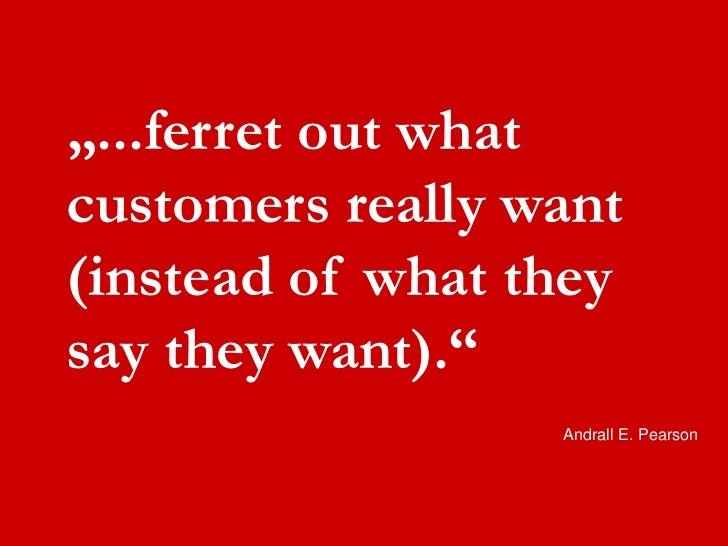 """...ferret out what  customers really want  (instead of what they  say they want).""                    Andrall E. Pearson"