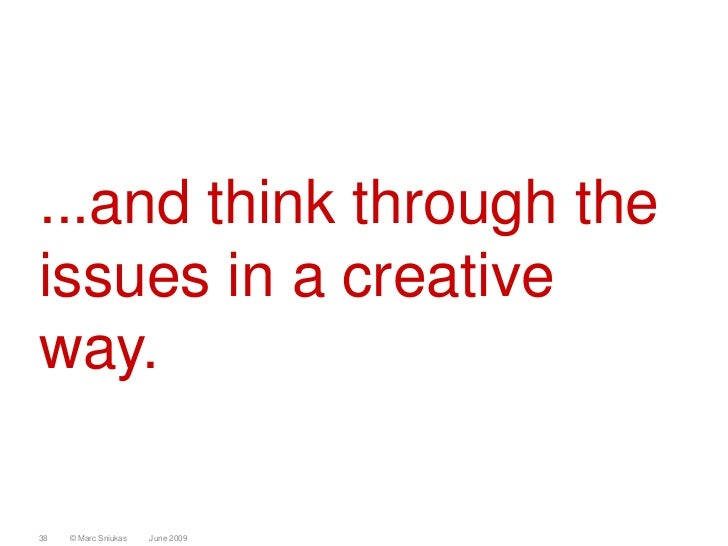 ...and think through the issues in a creative way.  38   © Marc Sniukas   June 2009