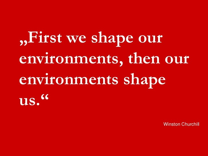 """First we shape our  environments, then our  environments shape  us.""                    Winston Churchill"