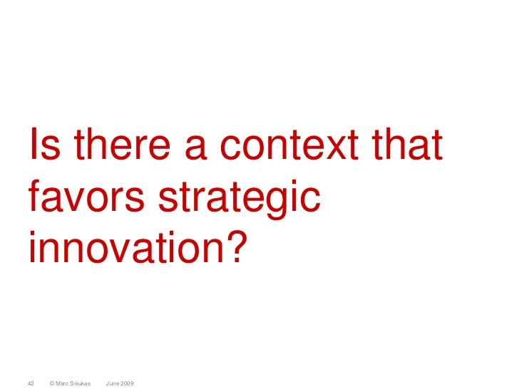 Is there a context that favors strategic innovation?  42   © Marc Sniukas   June 2009