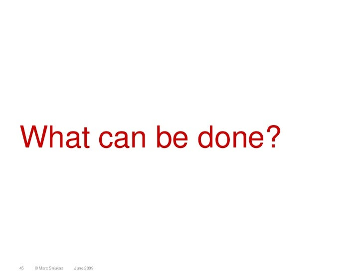 What can be done?    45   © Marc Sniukas   June 2009