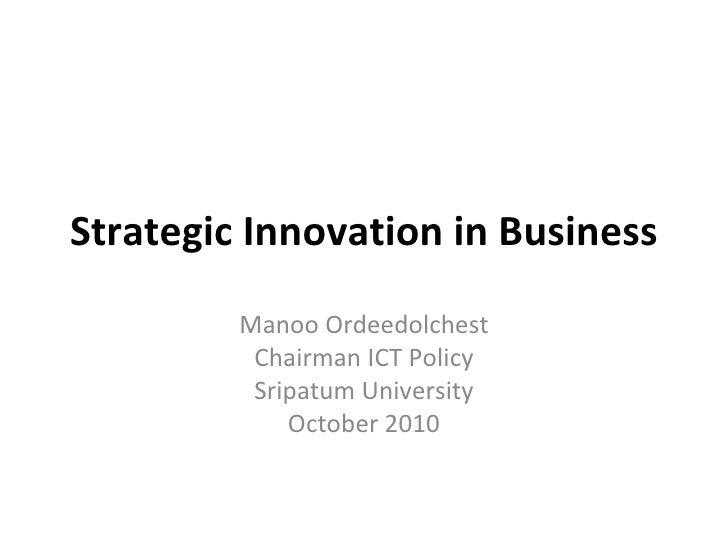 Strategic Innovation in Business Manoo Ordeedolchest Chairman ICT Policy Sripatum University October 2010