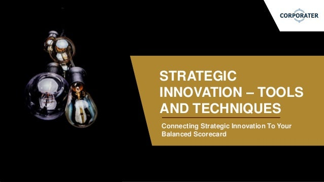 Connecting Strategic Innovation To Your Balanced Scorecard STRATEGIC INNOVATION – TOOLS AND TECHNIQUES