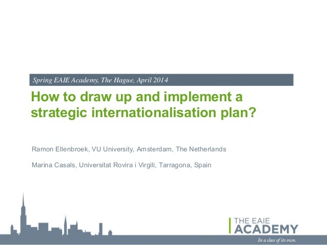 Spring EAIE Academy, The Hague, April 2014  How to draw up and implement a strategic internationalisation plan? Ramon Elle...