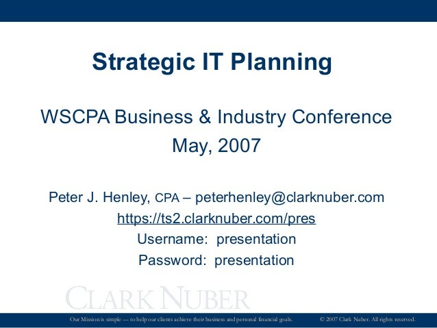 Strategic IT Planning WSCPA Business & Industry Conference May, 2007 Peter J. Henley, CPA – peterhenley@clarknuber.com htt...